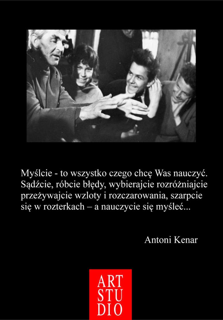 Myślcie - to wszystko czego chcę Was nauczyć. Sądźcie, róbcie błędy, wybierajcie rozróżniajcie przeżywajcie wzloty i rozczarowania, szarpcie się w rozterkach - a nauczycie się myśleć... Antoni Kenar